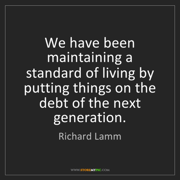 Richard Lamm: We have been maintaining a standard of living by putting...
