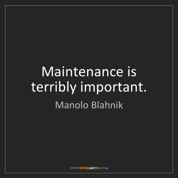 Manolo Blahnik: Maintenance is terribly important.