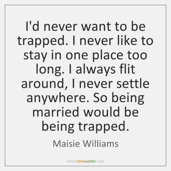 I'd never want to be trapped. I never like to stay in ...