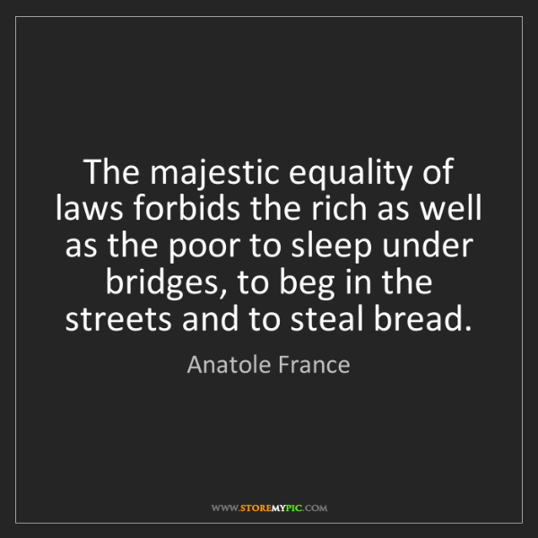 Anatole France: The majestic equality of laws forbids the rich as well...