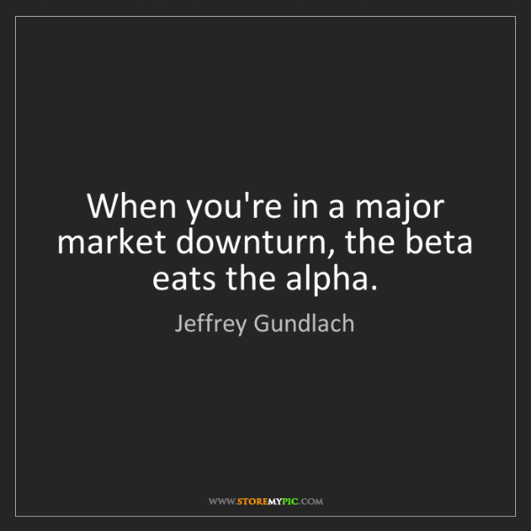 Jeffrey Gundlach: When you're in a major market downturn, the beta eats...