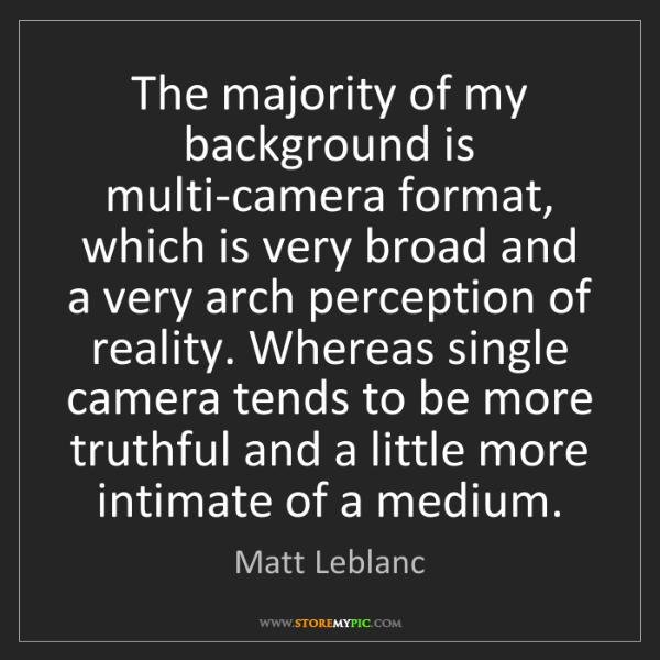 Matt Leblanc: The majority of my background is multi-camera format,...