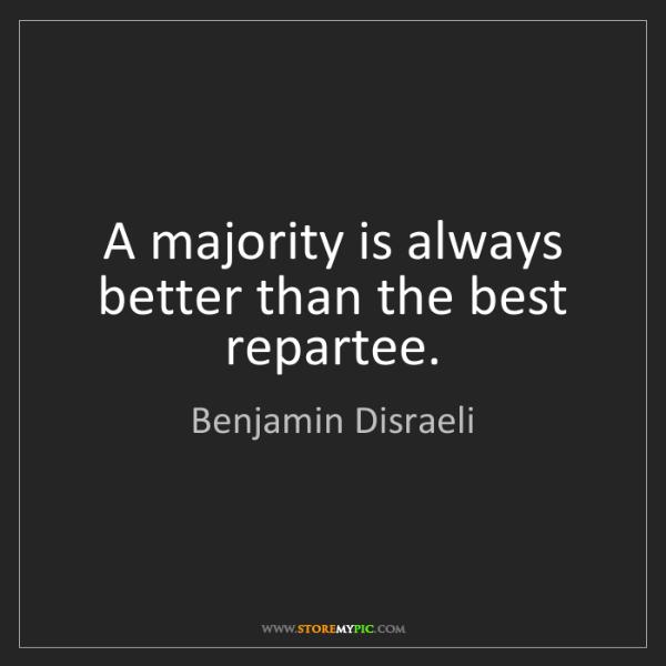 Benjamin Disraeli: A majority is always better than the best repartee.