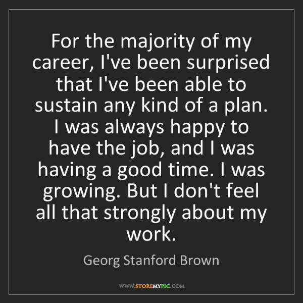 Georg Stanford Brown: For the majority of my career, I've been surprised that...