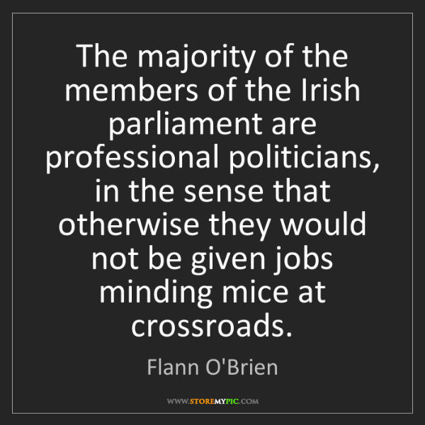 Flann O'Brien: The majority of the members of the Irish parliament are...