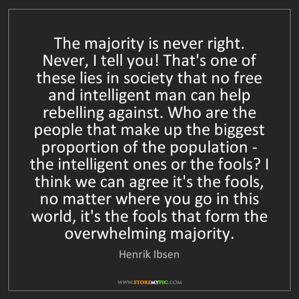 Henrik Ibsen: The majority is never right. Never, I tell you! That's...