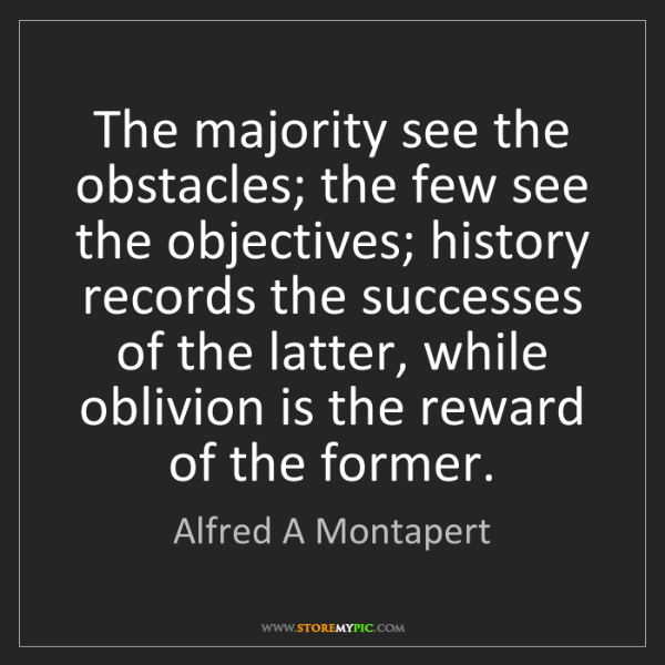 Alfred A Montapert: The majority see the obstacles; the few see the objectives;...