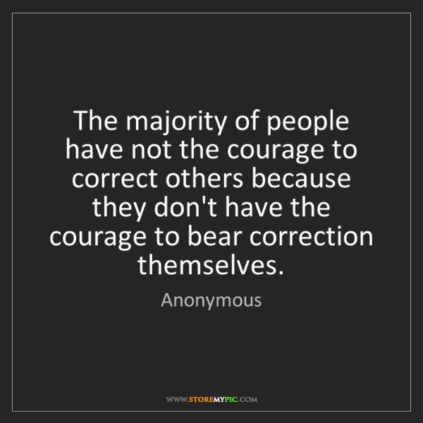 Anonymous: The majority of people have not the courage to correct...