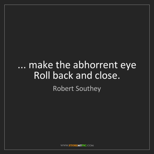 Robert Southey: ... make the abhorrent eye Roll back and close.
