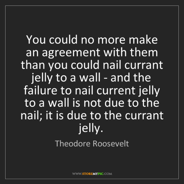 Theodore Roosevelt: You could no more make an agreement with them than you...