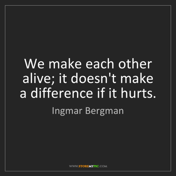 Ingmar Bergman: We make each other alive; it doesn't make a difference...