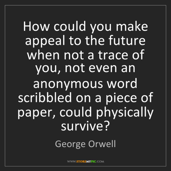 George Orwell: How could you make appeal to the future when not a trace...