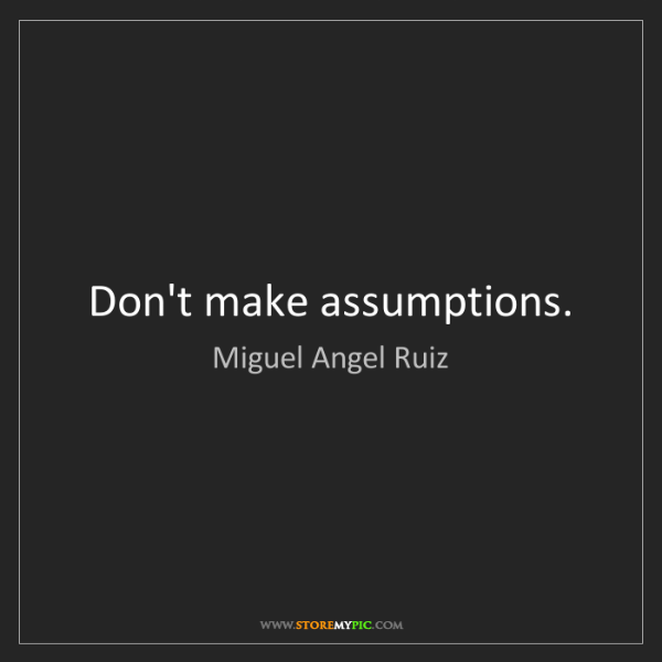 Miguel Angel Ruiz: Don't make assumptions.