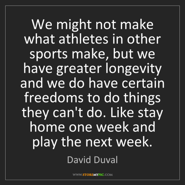 David Duval: We might not make what athletes in other sports make,...