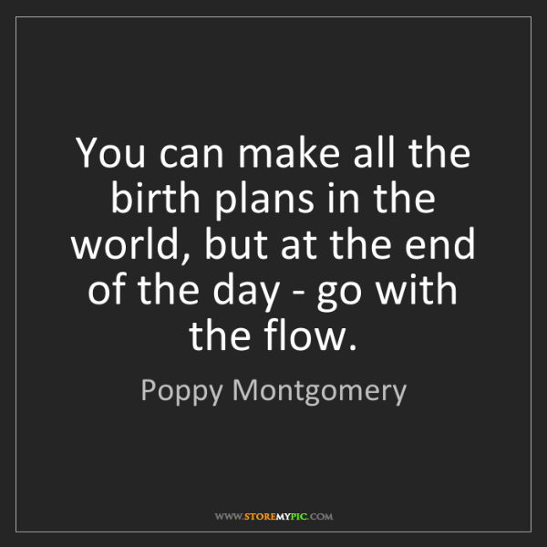Poppy Montgomery: You can make all the birth plans in the world, but at...