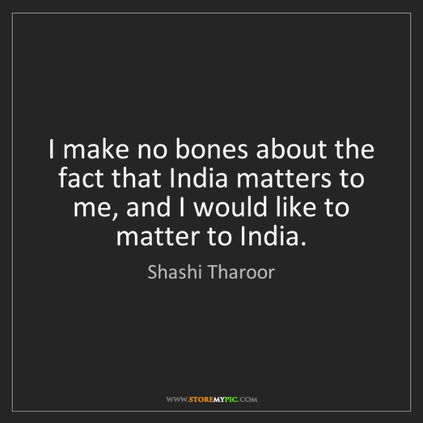 Shashi Tharoor: I make no bones about the fact that India matters to...