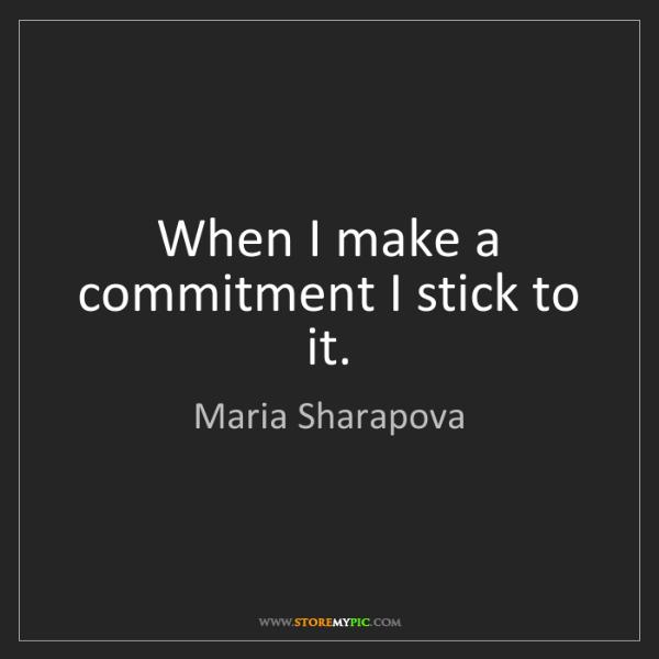 Maria Sharapova: When I make a commitment I stick to it.