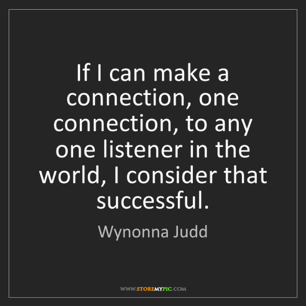 Wynonna Judd: If I can make a connection, one connection, to any one...
