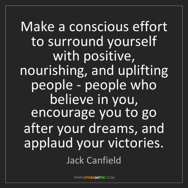 Jack Canfield: Make a conscious effort to surround yourself with positive,...