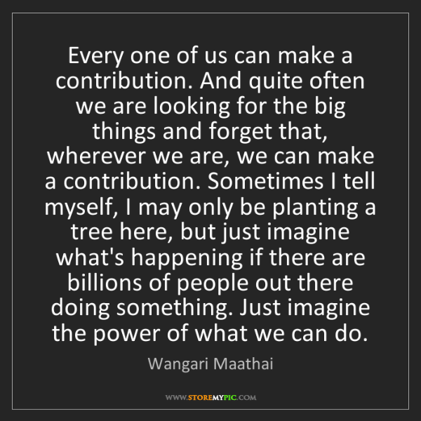 Wangari Maathai: Every one of us can make a contribution. And quite often...