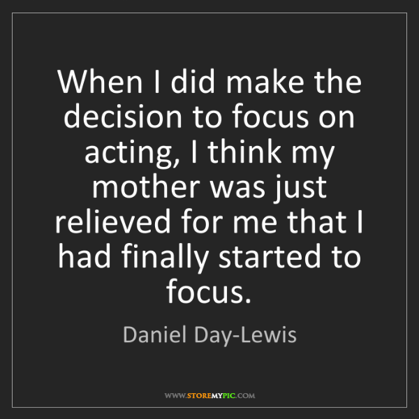 Daniel Day-Lewis: When I did make the decision to focus on acting, I think...