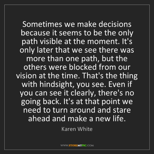 Karen White: Sometimes we make decisions because it seems to be the...
