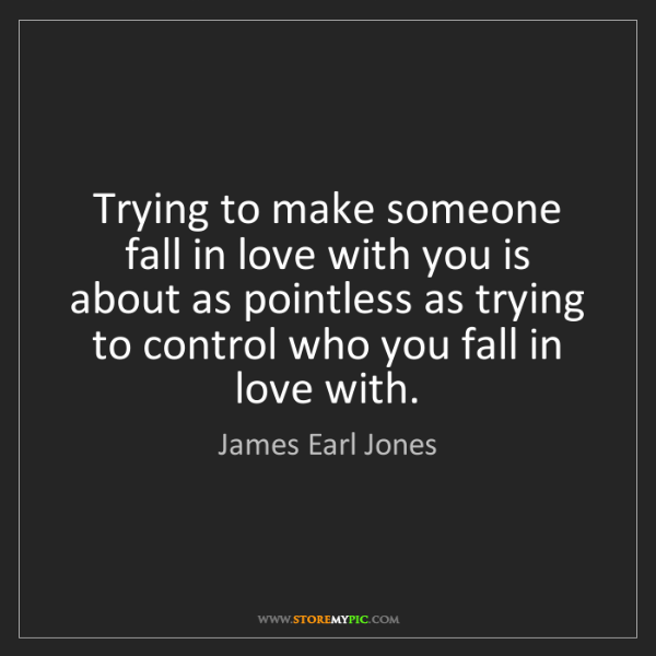James Earl Jones: Trying to make someone fall in love with you is about...