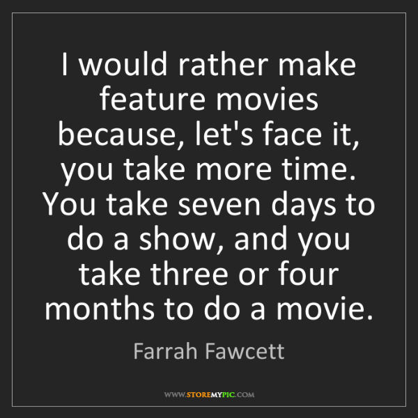 Farrah Fawcett: I would rather make feature movies because, let's face...