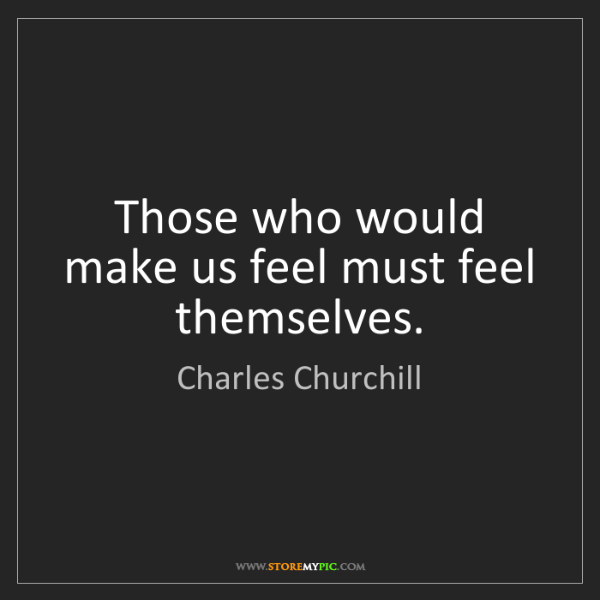 Charles Churchill: Those who would make us feel must feel themselves.