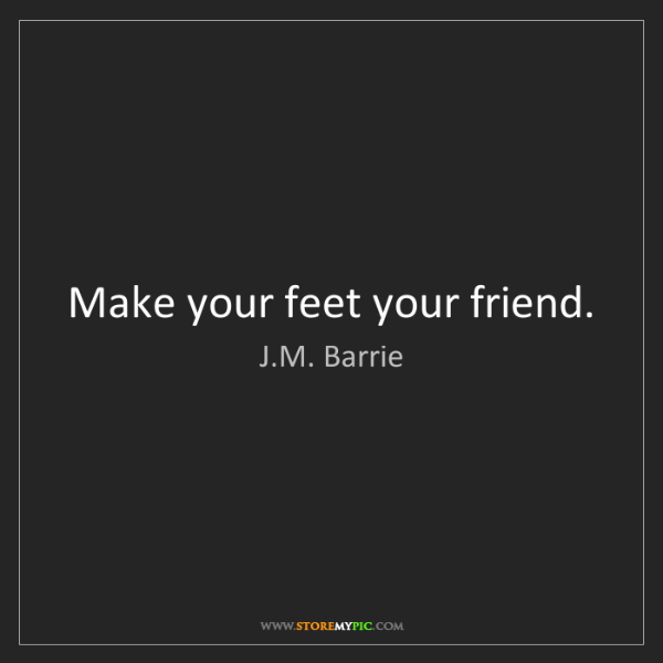 J.M. Barrie: Make your feet your friend.