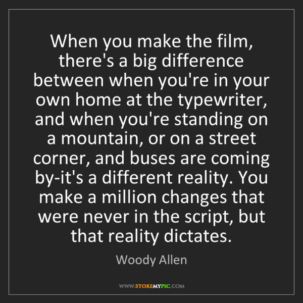 Woody Allen: When you make the film, there's a big difference between...