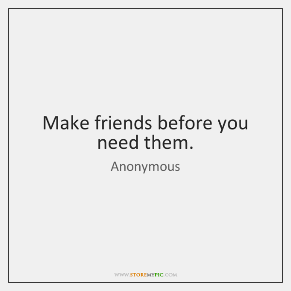 Make friends before you need them.