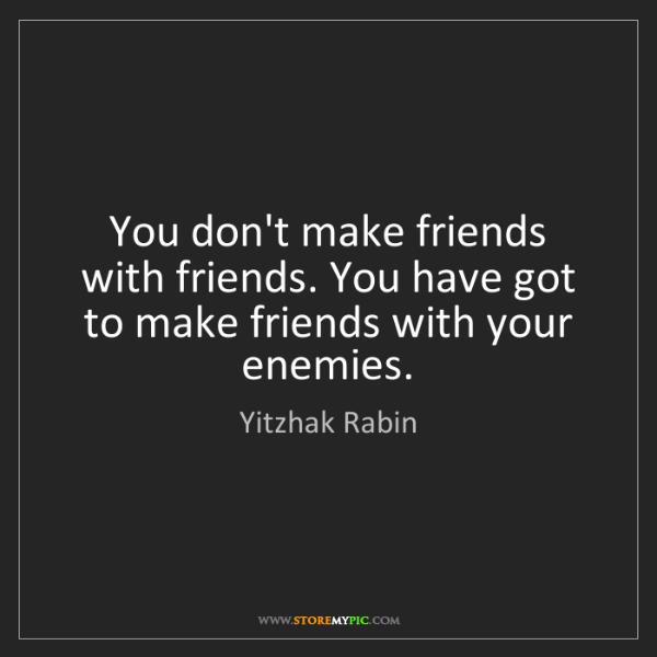 Yitzhak Rabin: You don't make friends with friends. You have got to...