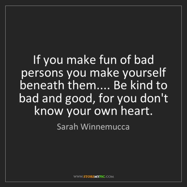 Sarah Winnemucca: If you make fun of bad persons you make yourself beneath...