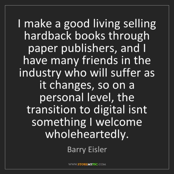 Barry Eisler: I make a good living selling hardback books through paper...