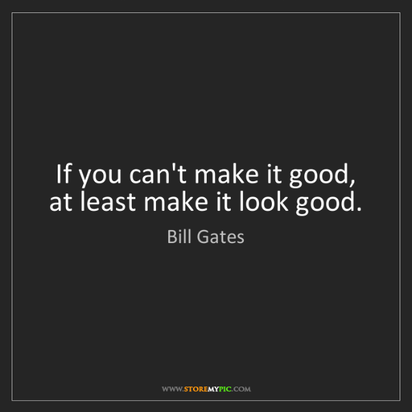 Bill Gates: If you can't make it good, at least make it look good.