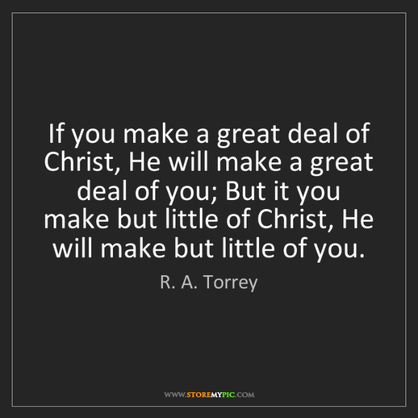 R. A. Torrey: If you make a great deal of Christ, He will make a great...