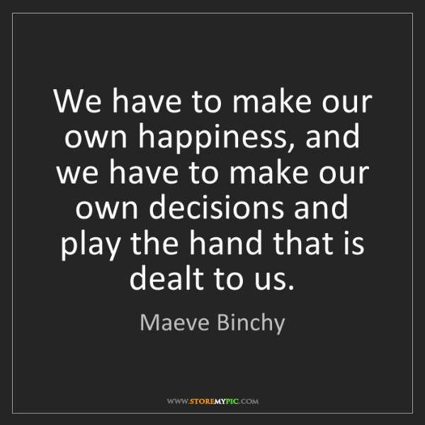 Maeve Binchy: We have to make our own happiness, and we have to make...