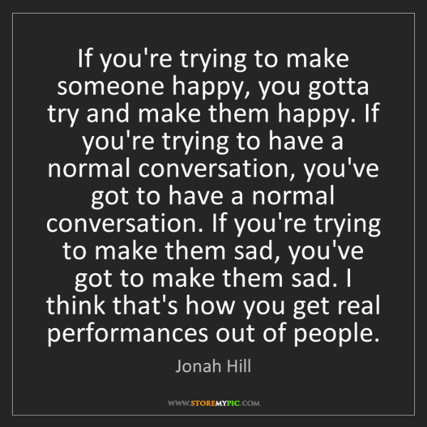 Jonah Hill: If you're trying to make someone happy, you gotta try...