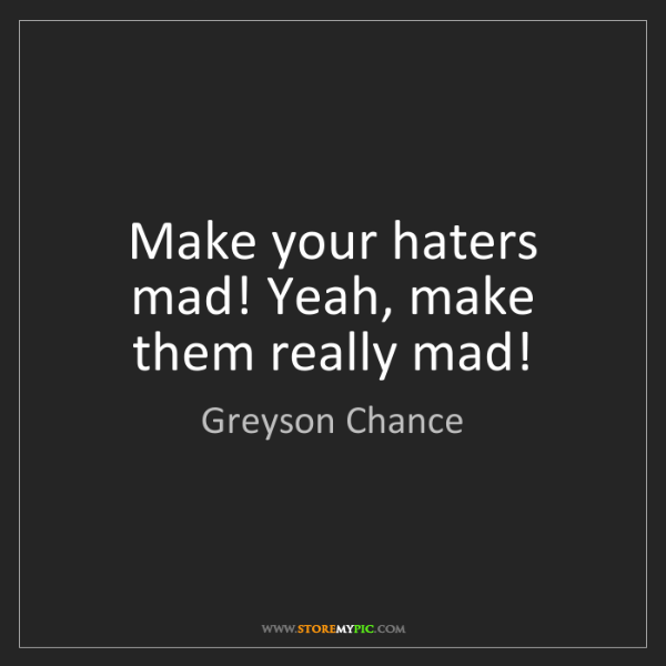 Greyson Chance: Make your haters mad! Yeah, make them really mad!