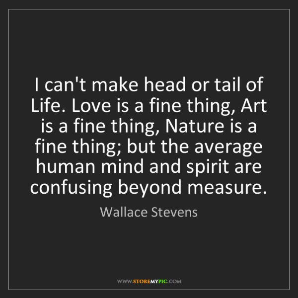 Wallace Stevens: I can't make head or tail of Life. Love is a fine thing,...