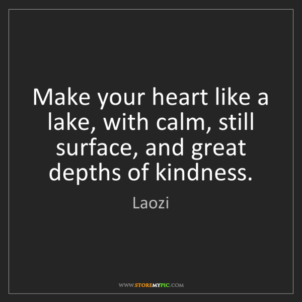 Laozi: Make your heart like a lake, with calm, still surface,...