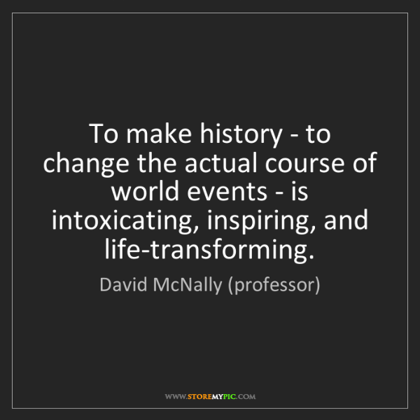 David McNally (professor): To make history - to change the actual course of world...