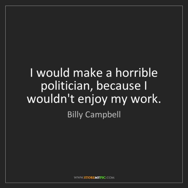 Billy Campbell: I would make a horrible politician, because I wouldn't...