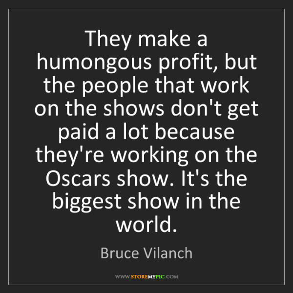 Bruce Vilanch: They make a humongous profit, but the people that work...