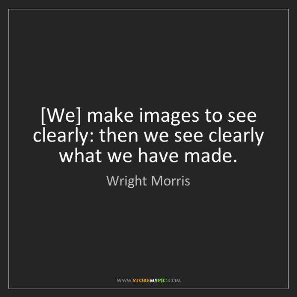 Wright Morris: [We] make images to see clearly: then we see clearly...