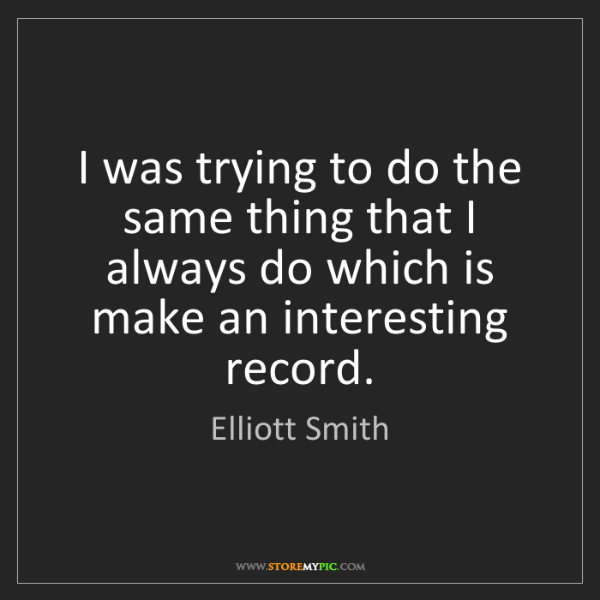 Elliott Smith: I was trying to do the same thing that I always do which...