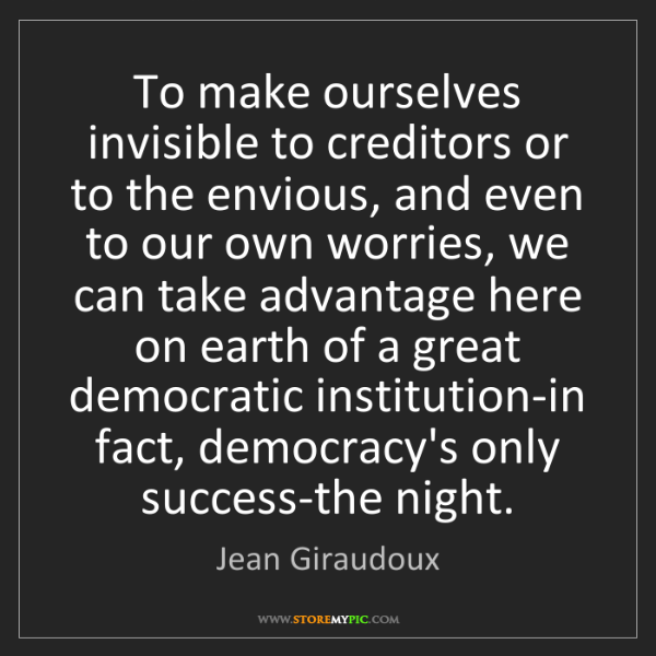 Jean Giraudoux: To make ourselves invisible to creditors or to the envious,...