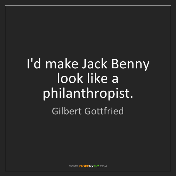 Gilbert Gottfried: I'd make Jack Benny look like a philanthropist.