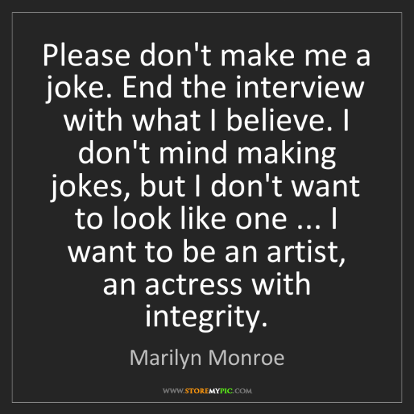 Marilyn Monroe: Please don't make me a joke. End the interview with what...